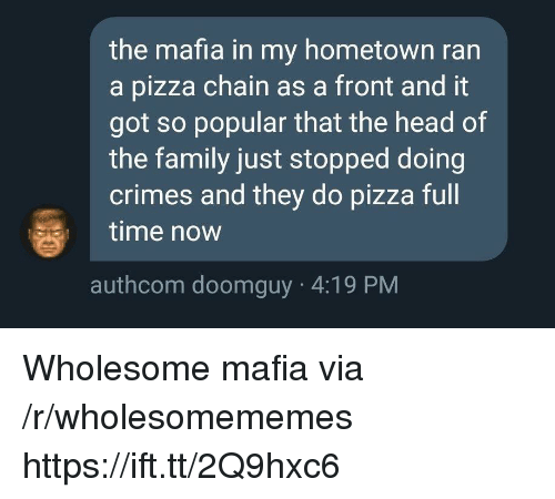 Doomguy: the mafia in my hometown ran  a pizza chain as a front and it  got so popular that the head of  the family just stopped doing  crimes and they do pizza full  time now  authcom doomguy 4:19 PM Wholesome mafia via /r/wholesomememes https://ift.tt/2Q9hxc6