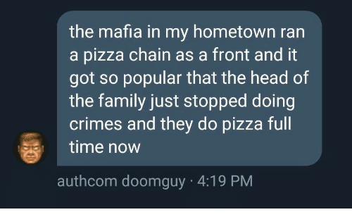 Doomguy: the mafia in my hometown ran  a pizza chain as a front and it  got so popular that the head of  the family just stopped doing  crimes and they do pizza full  time now  authcom doomguy 4:19 PM