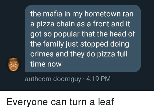 Doomguy: the mafia in my hometown ran  a pizza chain as a front and it  got so popular that the head of  the family just stopped doing  crimes and they do pizza full  time now  authcom doomguy 4:19 PM Everyone can turn a leaf