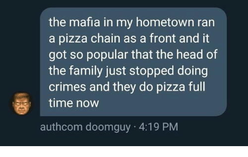 Family, Head, and Pizza: the mafia in my hometown ran  a pizza chain as a front and it  got so popular that the head of  the family just stopped doing  crimes and they do pizza full  time now  authcom doomguy 4:19 PM