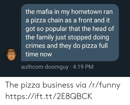 Doomguy: the mafia in my hometown ran  a pizza chain as a front and it  got so popular that the head of  the family just stopped doing  crimes and they do pizza full  time now  authcom doomguy 4:19 PM The pizza business via /r/funny https://ift.tt/2E8QBCK
