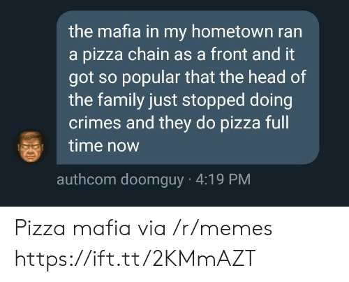 Doomguy: the mafia in my hometown ran  a pizza chain as a front and it  got so popular that the head of  the family just stopped doing  crimes and they do pizza full  time now  authcom doomguy 4:19 PM Pizza mafia via /r/memes https://ift.tt/2KMmAZT