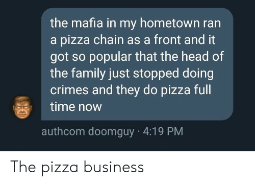 Doomguy: the mafia in my hometown ran  a pizza chain as a front and it  got so popular that the head of  the family just stopped doing  crimes and they do pizza full  time now  authcom doomguy 4:19 PM The pizza business