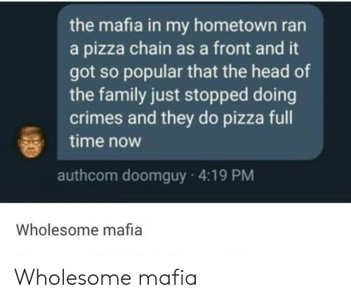 Doomguy: the mafia in my hometown ran  a pizza chain as a front and it  got so popular that the head of  the family just stopped doing  crimes and they do pizza full  time now  authcom doomguy 4:19 PM  Wholesome mafia Wholesome mafia