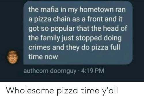 pizza time: the mafia in my hometown ran  a pizza chain as a front and it  got so popular that the head of  the family just stopped doing  crimes and they do pizza full  time now  authcom doomguy 4:19 PM Wholesome pizza time y'all
