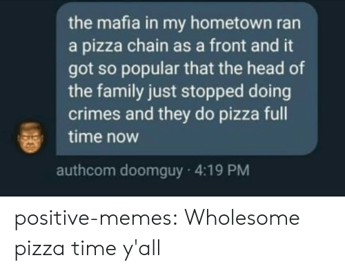 Family, Head, and Memes: the mafia in my hometown ran  a pizza chain as a front and it  got so popular that the head of  the family just stopped doing  crimes and they do pizza full  time now  authcom doomguy 4:19 PM positive-memes:  Wholesome pizza time y'all