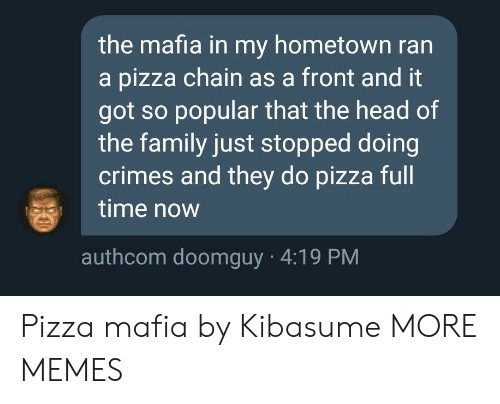mafia: the mafia in my hometown ran  a pizza chain as a front and it  got so popular that the head of  the family just stopped doing  crimes and they do pizza full  time now  authcom doomguy 4:19 PM Pizza mafia by Kibasume MORE MEMES