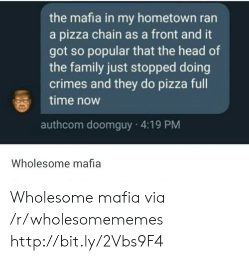 Family, Head, and Pizza: the mafia in my hometown ran  a pizza chain as a front and it  got so popular that the head of  the family just stopped doing  crimes and they do pizza full  time now  authcom doomguy 4:19 PM  Wholesome mafia Wholesome mafia via /r/wholesomememes http://bit.ly/2Vbs9F4
