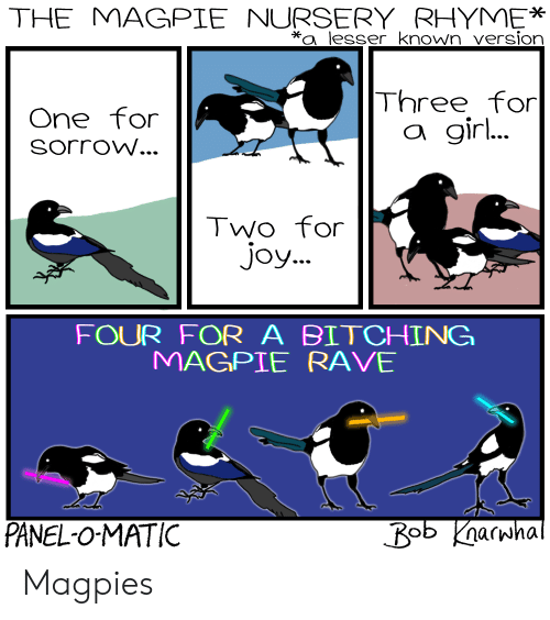 magpie: THE MAGPIE NURSERY RHYME*  a lesser known version  Three for  One for  SorroW...  a gir  Two for  Joy...  FOUR FOR A BITCH!NG  MAGPIE RAVE  PANEL-O-MATIC Magpies