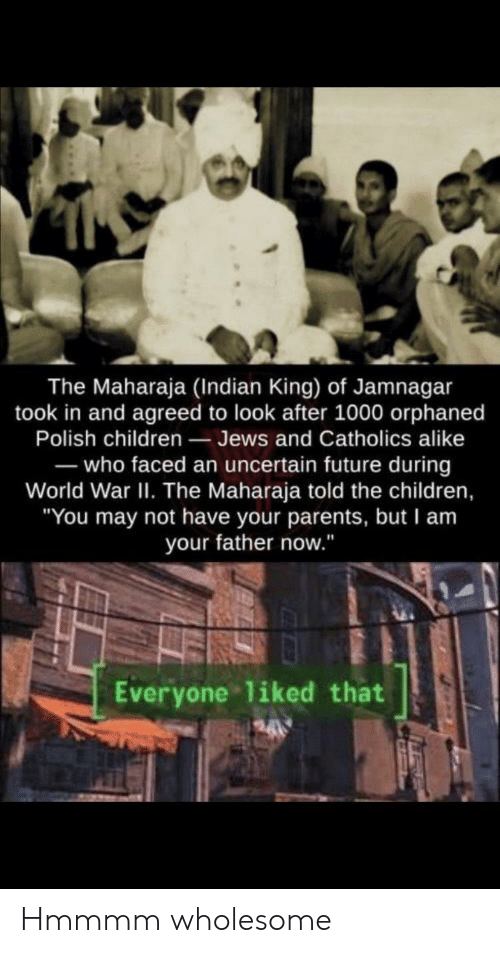 "Children, Future, and Parents: The Maharaja (Indian King) of Jamnagar  took in and agreed to look after 1000 orphaned  Polish children Jews and Catholics alike  -who faced an uncertain future during  World War II. The Maharaja told the children,  ""You may not have your parents, but I am  your father now.""  Everyone liked that Hmmmm wholesome"