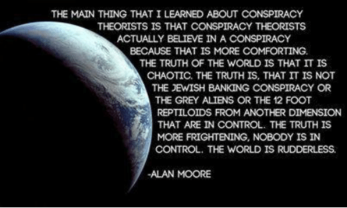 Control, Aliens, and Grey: THE MAIN THING THAT I LEARNED ABOUT CONSPIRACY  THEORISTS IS THAT CONSPIRACY THEORISTS  ACTUALLY BELIEVE IN A CONSPIRACY  BECAUSE THAT IS MORE COMFORTING.  THE TRUTH OF THE WORLD IS THAT IT IS  CHAOTIC. THE TRUTH IS, THAT IT IS NOT  THE JEWISH BANKING CONSPIRACY OR  THE GREY ALIENS OR THE 12 FOOT  REPTILOIDS FROM ANOTHER DIMENSION  THAT ARE IN CONTROL. TE TRUTH IS  MORE FRIGHTENING, NOBODY IS IN  CONTROL. THE WORLD IS RUDDERLESS.  -ALAN MOORE