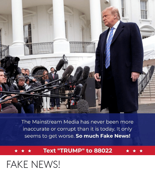 "Fake, News, and Text: The Mainstream Media has never been more  inaccurate or corrupt than it is today. It only  seems to get worse. So much Fake News!  Text ""TRUMP"" to 88022 FAKE NEWS!"