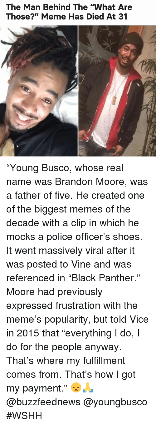 "Meme, Memes, and Police: The Man Behind The ""What Are  Those?"" Meme Has Died At 31 ""Young Busco, whose real name was Brandon Moore, was a father of five. He created one of the biggest memes of the decade with a clip in which he mocks a police officer's shoes. It went massively viral after it was posted to Vine and was referenced in ""Black Panther."" Moore had previously expressed frustration with the meme's popularity, but told Vice in 2015 that ""everything I do, I do for the people anyway. That's where my fulfillment comes from. That's how I got my payment."" 😞🙏 @buzzfeednews @youngbusco #WSHH"