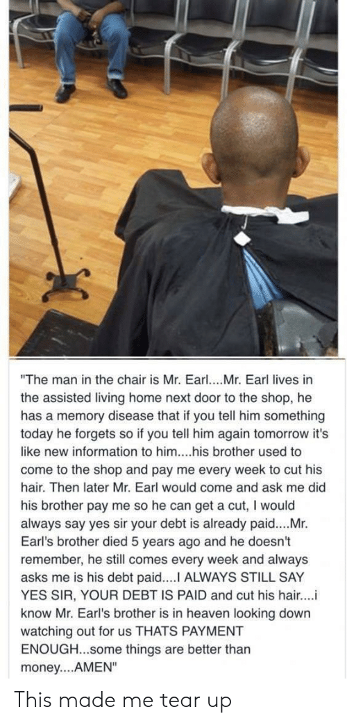 """yes sir: """"The man in the chair is Mr. Earl. Mr. Earl lives in  the assisted living home next door to the shop, he  has a memory disease that if you tell him something  today he forgets so if you tell him again tomorrow it's  like new information to him....his brother used to  come to the shop and pay me every week to cut his  hair. Then later Mr. Earl would come and ask me did  his brother pay me so he can get a cut, I would  always say yes sir your debt is already paid....Mr.  Earl's brother died 5 years ago and he doesn't  remember, he still comes every week and always  asks me is his debt paid.... ALWAYS STILL SAY  YES SIR, YOUR DEBT IS PAID and cut his hair...i  know Mr. Earl's brother is in heaven looking down  watching out for us THATS PAYMENT  ENOUGH...some things are better thar  money....AMEN"""" This made me tear up"""