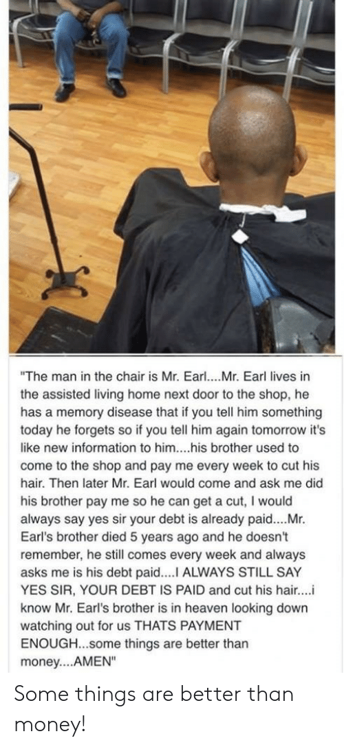 """yes sir: """"The man in the chair is Mr. Earl... Mr. Earl lives in  the assisted living home next door to the shop, he  has a memory disease that if you tell him something  today he forgets so if you tell him again tomorrow it's  like new information to him....his brother used to  come to the shop and pay me every week to cut his  hair. Then later Mr. Earl would come and ask me did  his brother pay me so he can get a cut, I would  always say yes sir your debt is already paid....Mr.  Earl's brother died 5 years ago and he doesn't  remember, he still comes every week and always  asks me is his debt paid....I ALWAYS STILL SAY  YES SIR, YOUR DEBT IS PAID and cut his hair..  know Mr. Earl's brother is in heaven looking down  watching out for us THATS PAYMENT  ENOUGH...some things are better than  money... AMEN"""" Some things are better than money!"""