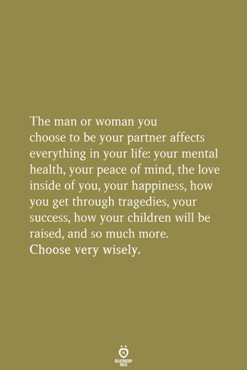 man-or-woman: The man or woman you  choose to be your partner affects  everything in your life: your mental  health, your peace of mind, the love  inside of you, your happiness, how  you get through tragedies, your  success, how your children will be  raised, and so much more.  Choose very wisely.