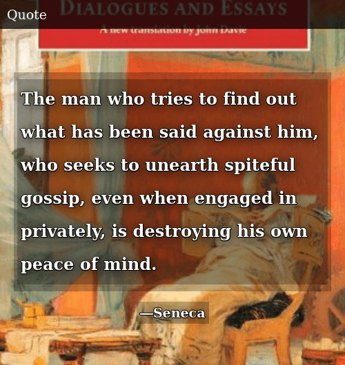 Mind, Peace, and Been: The man who tries to find out what has been said against him, who seeks to unearth spiteful gossip, even when engaged in privately, is destroying his own peace of mind.