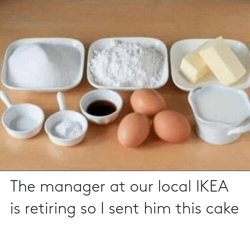 manager: The manager at our local IKEA is retiring so I sent him this cake