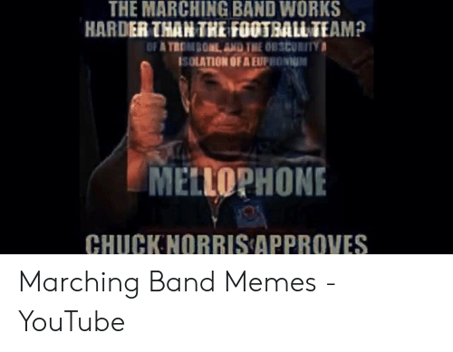 Marching Band Memes: THE MARCHING BAND WORKS  HARDER THAN THE FOOTBALL TEAM?  SOLATION OF A EUPRONNM  MELLOPHONE  CHUCKNORRIS APPROVES Marching Band Memes - YouTube