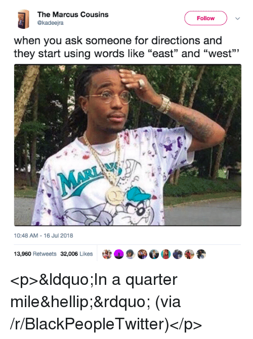 """Blackpeopletwitter, Ask, and Via: The Marcus Cousins  @kadeejra  Follow  when you ask someone for directions and  they start using words like """"east"""" and """"west""""""""  10:48 AM-16 Jul 2018  13,960 Retweets 32,006 Likes  宰 <p>""""In a quarter mile…"""" (via /r/BlackPeopleTwitter)</p>"""