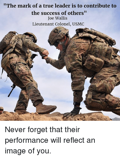 "Memes, True, and Image: The mark of a true leader is to contribute to  the success of others""  Joe Wallis  Lieutenant Colonel, USMC Never forget that their performance will reflect an image of you."