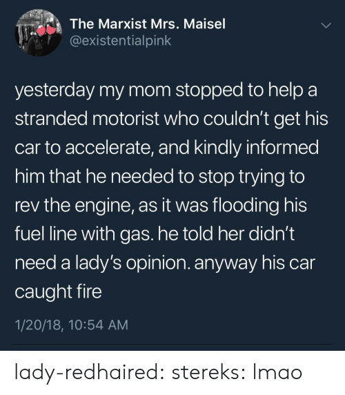 Ladys: The Marxist Mrs. Maisel  @existentialpink  yesterday my mom stopped to help a  stranded motorist who couldn't get his  car to accelerate, and kindly informed  him that he needed to stop trying to  rev the engine, as it was flooding his  fuel line with gas. he told her didn't  need a lady's opinion. anyway his car  caught fire  1/20/18, 10:54 AM lady-redhaired: stereks: lmao