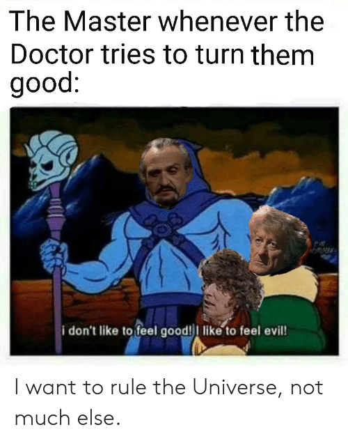 Doctor, Doctor Who, and Good: The Master whenever the  Doctor tries to turn them  good:  i don't like to feel good!I like to feel evil! I want to rule the Universe, not much else.