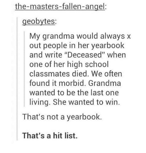"""Grandma, Memes, and School: the-masters-fallen-angel:  geobytes:  My grandma would always x  out people in her yearbook  and write """"Deceased"""" when  one of her high school  classmates died. We oftern  found it morbid. Grandma  wanted to be the last one  living. She wanted to win  That's not a yearbook.  That's a hit list."""