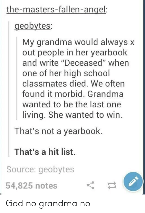 """God, Grandma, and School: the-masters-fallen-angel  geobytes  My grandma would always x  out people in her yearbook  and write """"Deceased"""" when  one of her high school  classmates died. We often  found it morbid. Grandma  wanted to be the last one  living. She wanted to win.  That's not a yearbook.  That's a hit list.  Source: geobytes  54,825 notes God no grandma no"""