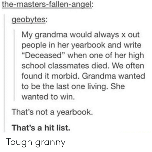 """Grandma, School, and Angel: the-masters-fallen-angel:  geobytes  My grandma would always x out  people in her yearbook and write  """"Deceased"""" when one of her high  school classmates died. We often  found it morbid. Grandma wanted  to be the last one living. She  wanted to win  That's not a yearbook.  That's a hit list. Tough granny"""