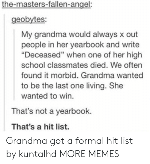 """Dank, Grandma, and Memes: the-masters-fallen-angel:  geobytes:  My grandma would always x out  people in her yearbook and write  """"Deceased"""" when one of her high  school classmates died. We often  found it morbid. Grandma wanted  to be the last one living. She  wanted to win.  That's not a yearbook.  That's a hit list. Grandma got a formal hit list by kuntalhd MORE MEMES"""