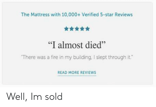 """Fire, Mattress, and Star: The Mattress with 10,000+ Verified 5-star Reviews  舍舍舍舍  """"I almost died""""  There was a fire in my building, I slept through it.  46  READ MORE REVIEWS Well, Im sold"""
