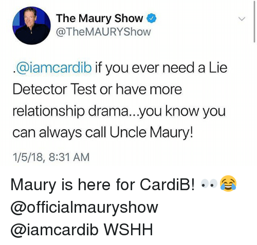 Maury, Memes, and Wshh: The Maury Show  @TheMAURYShow  @iamcardib if you ever need a Lie  Detector Test or have more  relationship drama...you know you  can always call Uncle Maury!  1/5/18, 8:31 AM Maury is here for CardiB! 👀😂 @officialmauryshow @iamcardib WSHH