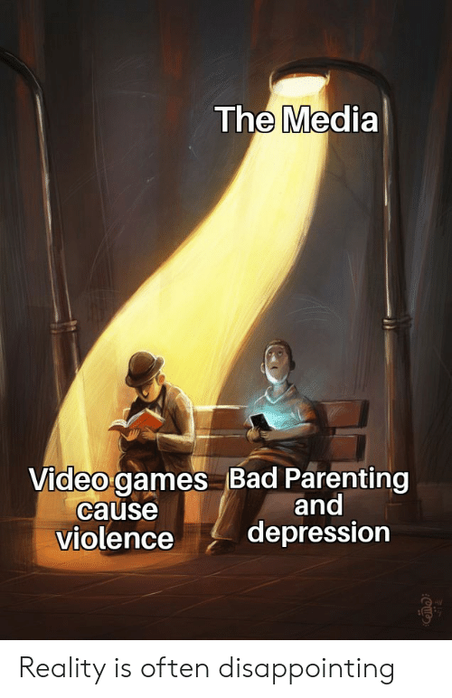 Bad, Video Games, and Depression: The Media  Video games Bad Parenting  cause  violence  and  depression Reality is often disappointing