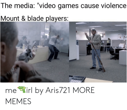 "Mount: The media: ""video games cause violence  Mount & blade players: me🔫irl by Aris721 MORE MEMES"
