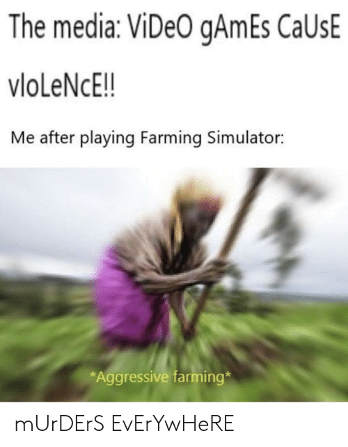 Murders: The media: ViDeO gAmEs CaUsE  vloLeNcE!!  Me after playing Farming Simulator:  *Aggressive farming* mUrDErS EvErYwHeRE