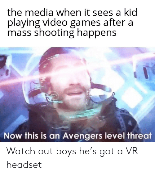 Watch Out: the media when it sees a kid  playing video games after a  mass shooting happens  Now this is an Avengers level threat Watch out boys he's got a VR headset