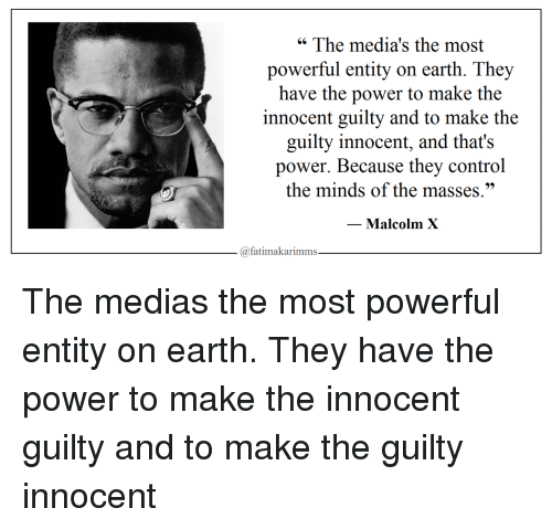 "Malcolm X, Control, and Earth: "" The media's the most  powerful entity on earth. They  have the power to make the  innocent guilty and to make the  guilty innocent, and that's  power. Because they control  the minds of the masses.""  Malcolm X  @fatimakarimms The medias the most powerful entity on earth. They have the power to make the innocent guilty and to make the guilty innocent"