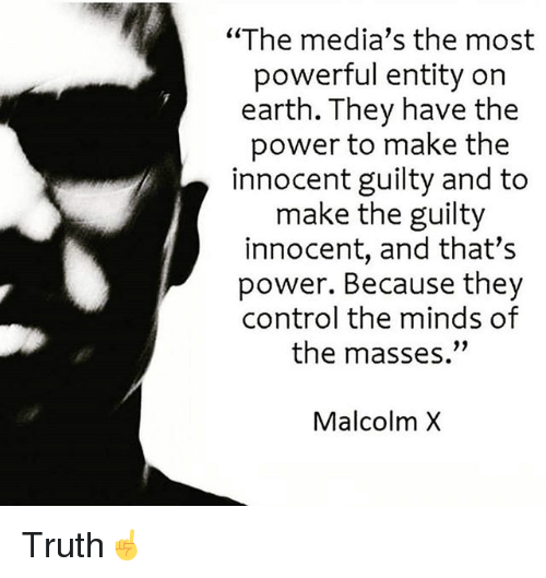 "innocentive: ""The media's the most  powerful entity on  earth. They have the  power to make the  innocent guilty and to  make the guilty  innocent, and that's  power. Because they  control the minds of  the masses.""  Malcolm X Truth☝️"