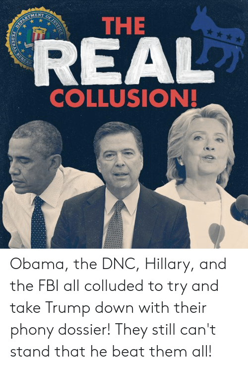 hillary: THE  MENT  AU  COLLUSION! Obama, the DNC, Hillary, and the FBI all colluded to try and take Trump down with their phony dossier! They still can't stand that he beat them all!