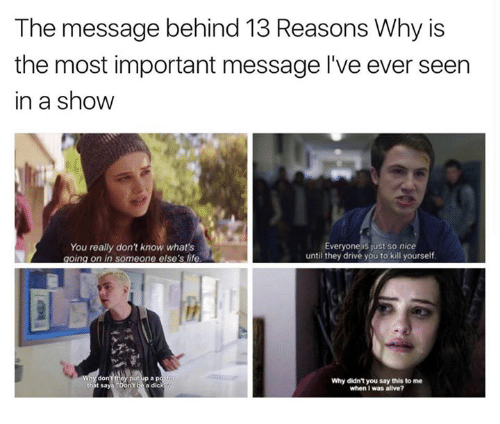 "Dont Be A Dick: The message behind 13 Reasons Why is  the most important message l've ever seen  in a show  Everyone is just so nice  You really don't know what's  until they drive you to kill yourself  going on in someone else's life  Why didn't you say this to me  that says ""Don't be a dick  when I was alive?"