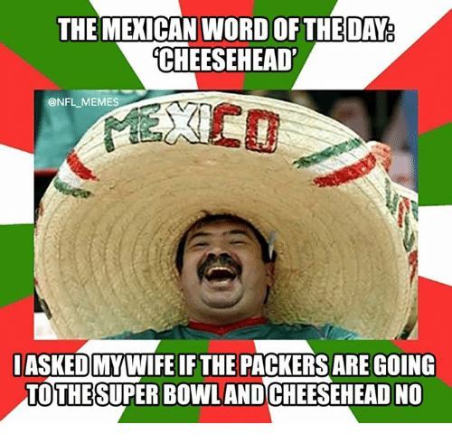 Mexican Word of the Day: THE MEXICAN WORD OF THE DAY  CHEESEHEAD  ONFL MEMES  IASKEDMYWIFE IF THE PACKERSARE GOING  THE  SUPER BOWL AND  ADNO