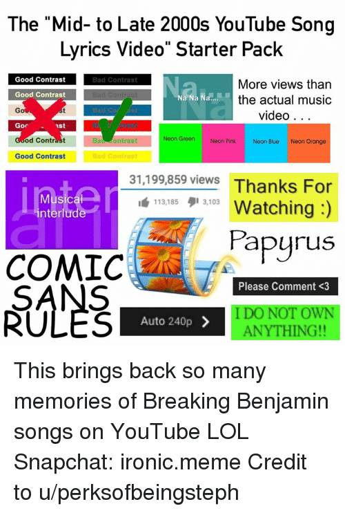 """÷ Músicas: The """"Mid- to Late 2000s YouTube Song  Lyrics Video"""" Starter Pack  Bad Contrast  Good Contrast  Good Contrast  Go  Gor 1st  More views tharn  the actual music  video. . .  od Contrast  Bad ontrast  Neon Green  Neon Pink  Neon Blue  Neon Orange  Good Contrast  99 859 viewe Thanks For  1"""" 113,185, 3103 Watching :)  31,199,859 views  Musica  nter  113,185タ13,103  apyrus  COMICPg  Please Comment <3  SANS  RUL'ES  I DO NOT OWN  ANYTHING!!  Auto 240p > This brings back so many memories of Breaking Benjamin songs on YouTube LOL  Snapchat: ironic.meme  Credit to u/perksofbeingsteph"""