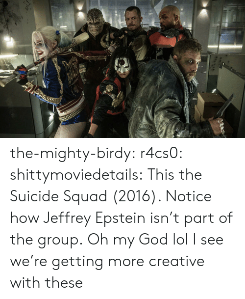 God, Lol, and Oh My God: the-mighty-birdy:  r4cs0:  shittymoviedetails:  This the Suicide Squad (2016). Notice how Jeffrey Epstein isn't part of the group.  Oh my God lol  I see we're getting more creative with these