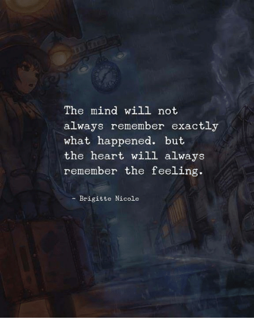 Heart, Mind, and Will: The mind will not  always remember exactly  what happened. but  the heart will always  remember the feeling  - Brigitte Nicole