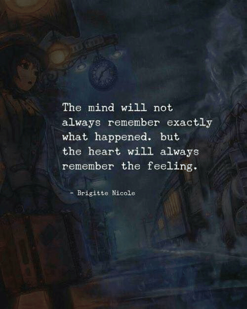 Heart, Mind, and Will: The mind will not  always remember exactly  what happened. but  the heart will always  remember the feeling.  Brigitte Nicole