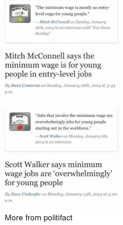 """minimum-wage-job: """"The minimum wage is mostly an entry  MOSTLY Te  level wage for young people.""""  Mitch McConnell on Sunday, January  26th, 2014 in an interview with """"Fox News  Sunday""""  Mitch McConnell says the  minimum wage is for young  people in entry-level jobs  By Steve Contorno on Sunday, January 26th, 2014 at 3:44  p.m.  """"Jobs that involve the minimum wage are  FALSE  overwhelmingly jobs for young people  starting out in the workforce.""""  Scott Walker on Monday, January 6th,  2014 in an interview  Scott Walker says minimum  wage jobs are overwhelmingly  for young people  By Dave Umhoefer on Monday, January 13th, 2014 at 5:oo  a.m. More from politifact"""