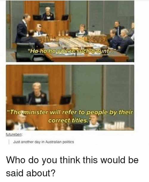 """Memes, Politics, and Australian: """"The minister will refer to people by their  correct titles.  Just another day in Australian politics Who do you think this would be said about?"""