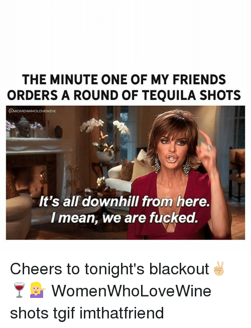 Friends, Tgif, and Mean: THE MINUTE ONE OF MY FRIENDS  ORDERS A ROUND OF TEQUILA SHOTS  @woMENuwHoLOVEwINE  It's all downhill from here.  I mean, we are fucked. Cheers to tonight's blackout✌🏼🍷💁🏼 WomenWhoLoveWine shots tgif imthatfriend