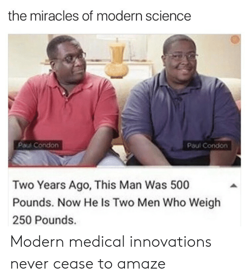 amaze: the miracles of modern science  Paul Condon  Paul Condon  Two Years Ago, This Man Was 500  Pounds. Now He Is Two Men Who Weigh  250 Pounds. Modern medical innovations never cease to amaze